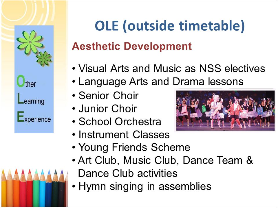 Aesthetic Development Visual Arts and Music as NSS electives Language Arts and Drama lessons Senior Choir Junior Choir School Orchestra Instrument Classes Young Friends Scheme Art Club, Music Club, Dance Team & Dance Club activities Hymn singing in assemblies