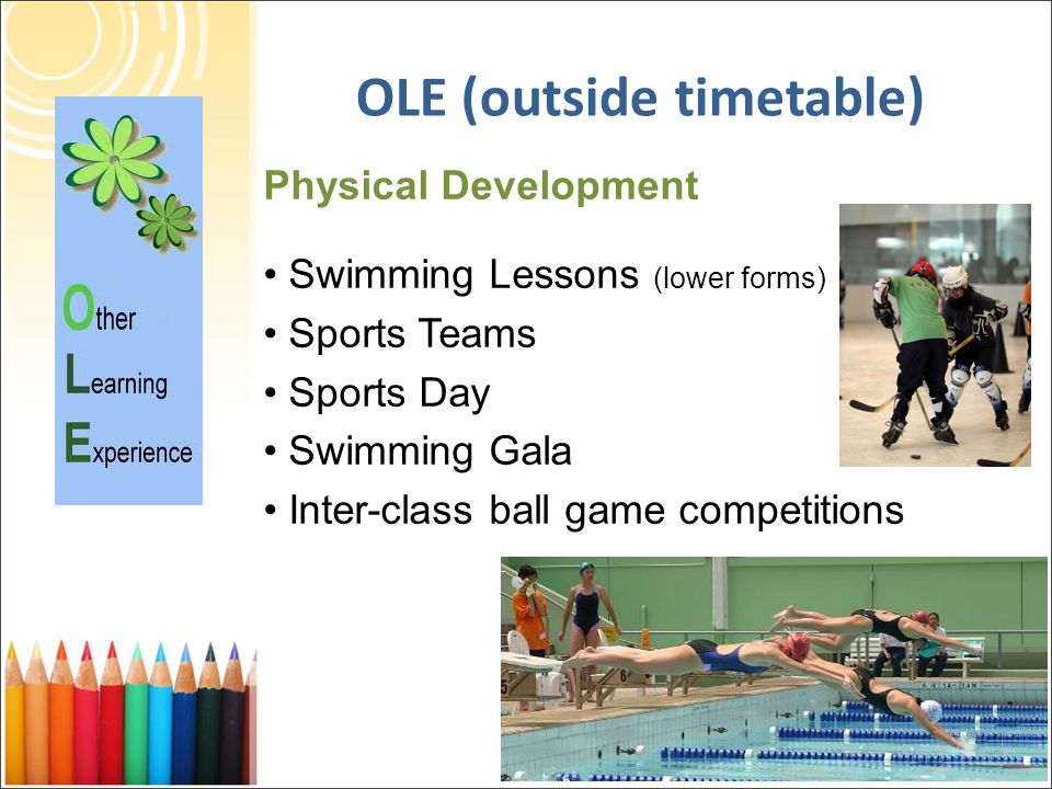 Physical Development Swimming Lessons (lower forms) Sports Teams Sports Day Swimming Gala Inter-class ball game competitions OLE (outside timetable)