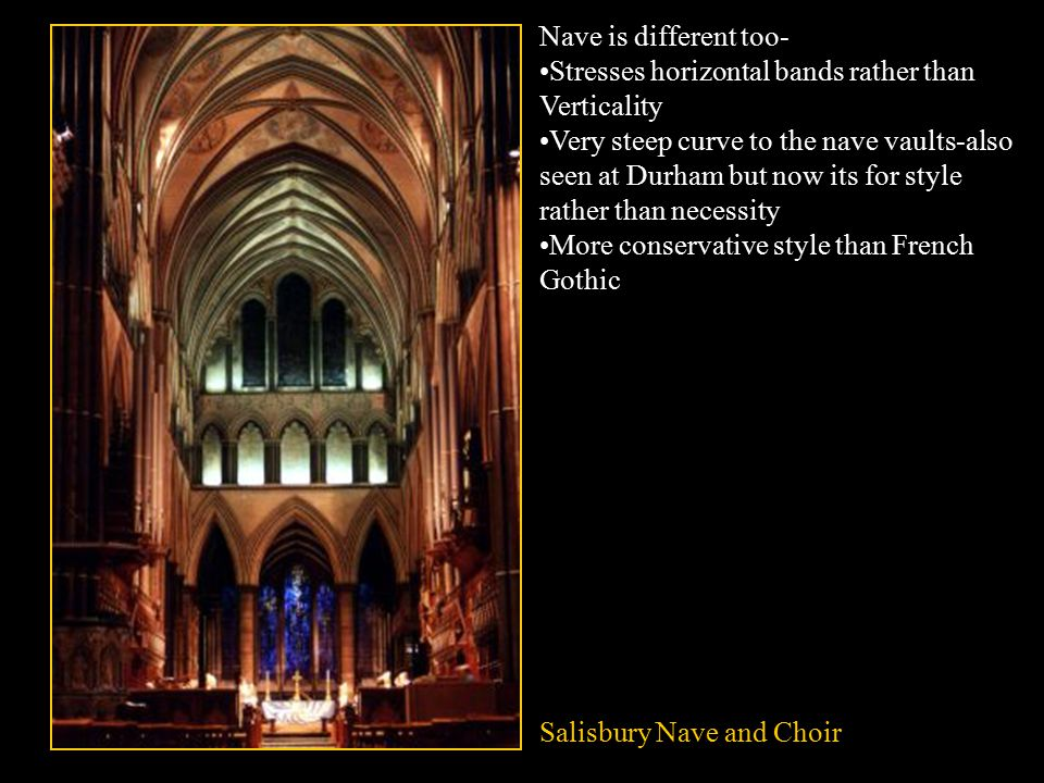 Salisbury Nave and Choir Nave is different too- Stresses horizontal bands rather than Verticality Very steep curve to the nave vaults-also seen at Durham but now its for style rather than necessity More conservative style than French Gothic