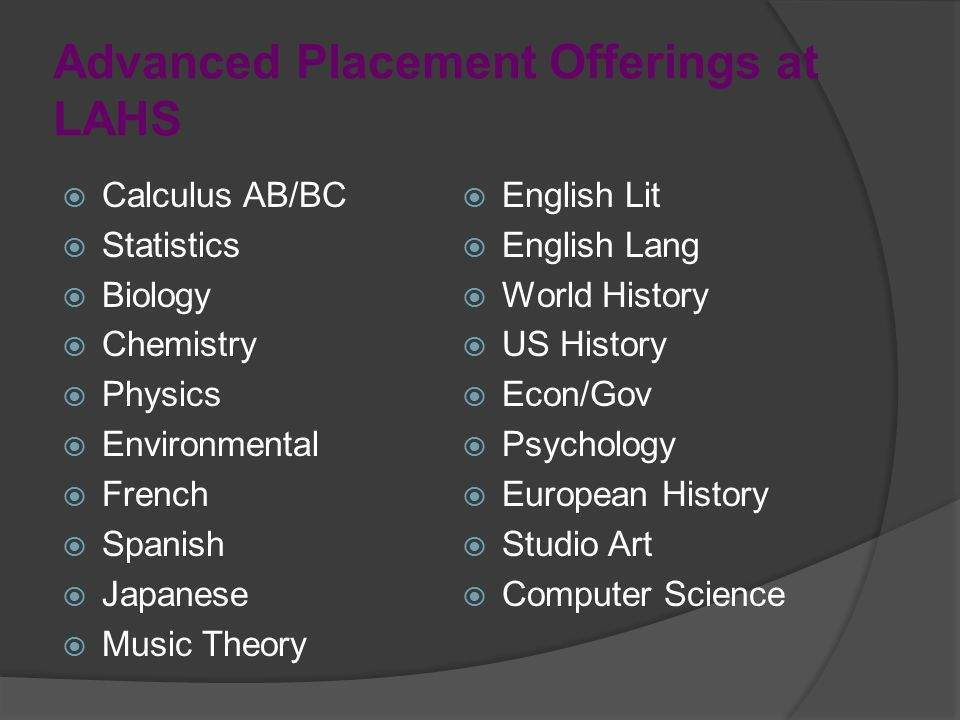 Advanced Placement Offerings at LAHS  Calculus AB/BC  Statistics  Biology  Chemistry  Physics  Environmental  French  Spanish  Japanese  Music Theory  English Lit  English Lang  World History  US History  Econ/Gov  Psychology  European History  Studio Art  Computer Science
