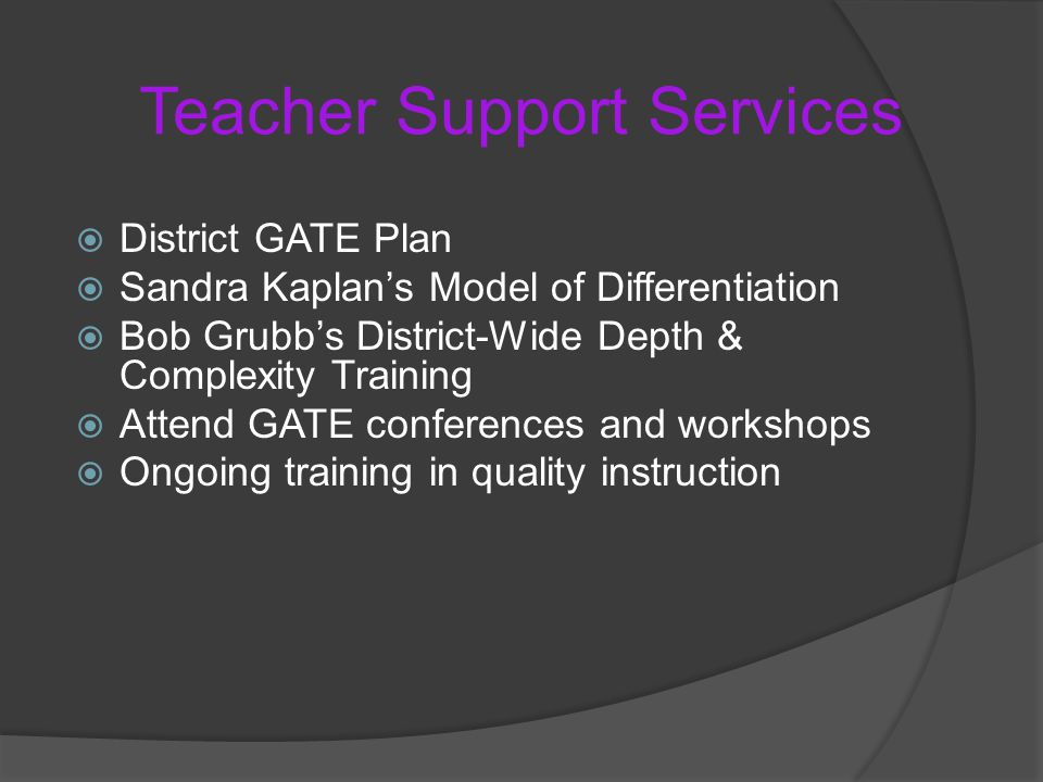 Teacher Support Services  District GATE Plan  Sandra Kaplan's Model of Differentiation  Bob Grubb's District-Wide Depth & Complexity Training  Attend GATE conferences and workshops  Ongoing training in quality instruction