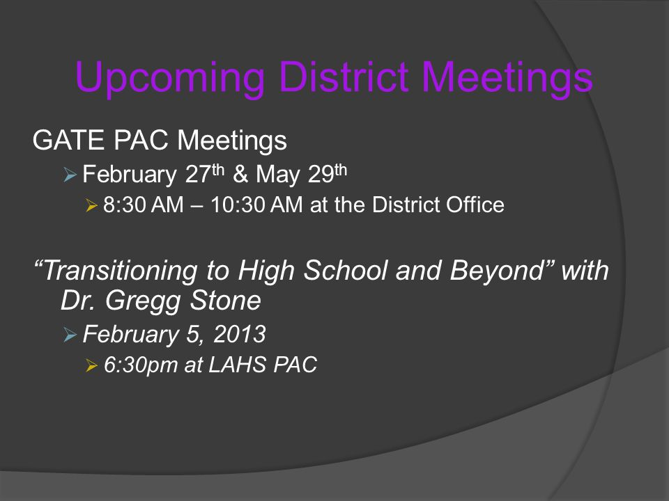 Upcoming District Meetings GATE PAC Meetings  February 27 th & May 29 th  8:30 AM – 10:30 AM at the District Office Transitioning to High School and Beyond with Dr.