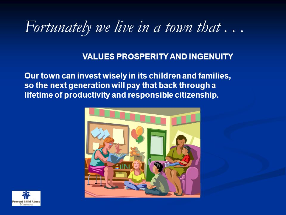 VALUES PROSPERITY AND INGENUITY Our town can invest wisely in its children and families, so the next generation will pay that back through a lifetime of productivity and responsible citizenship.