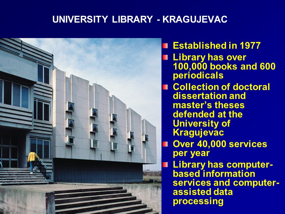 UNIVERSITY LIBRARY - KRAGUJEVAC Established in 1977 Library has over 100,000 books and 600 periodicals Collection of doctoral dissertation and master's theses defended at the University of Kragujevac Over 40,000 services per year Library has computer- based information services and computer- assisted data processing
