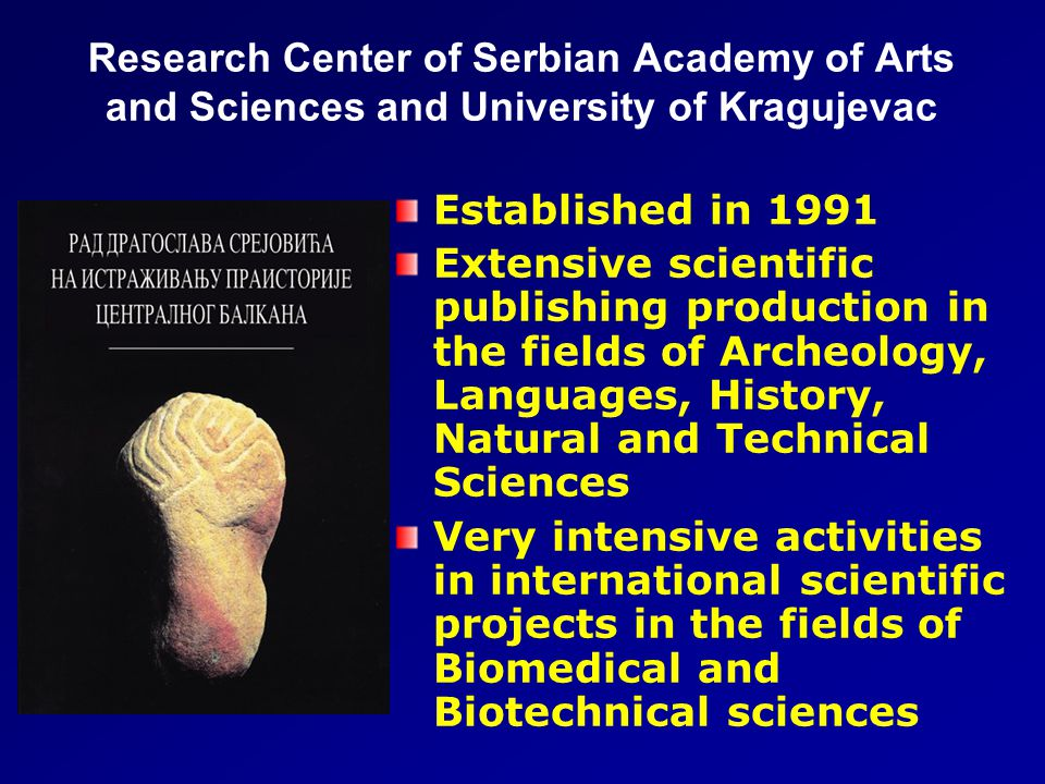 Research Center of Serbian Academy of Arts and Sciences and University of Kragujevac Established in 1991 Extensive scientific publishing production in the fields of Archeology, Languages, History, Natural and Technical Sciences Very intensive activities in international scientific projects in the fields of Biomedical and Biotechnical sciences