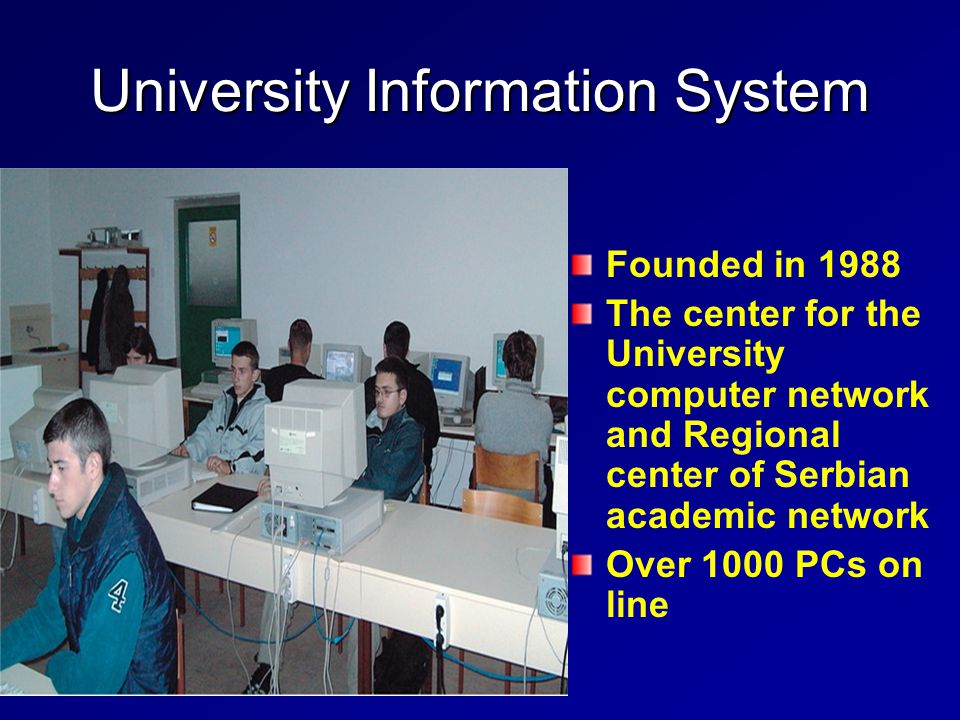 University Information System Founded in 1988 The center for the University computer network and Regional center of Serbian academic network Over 1000 PCs on line