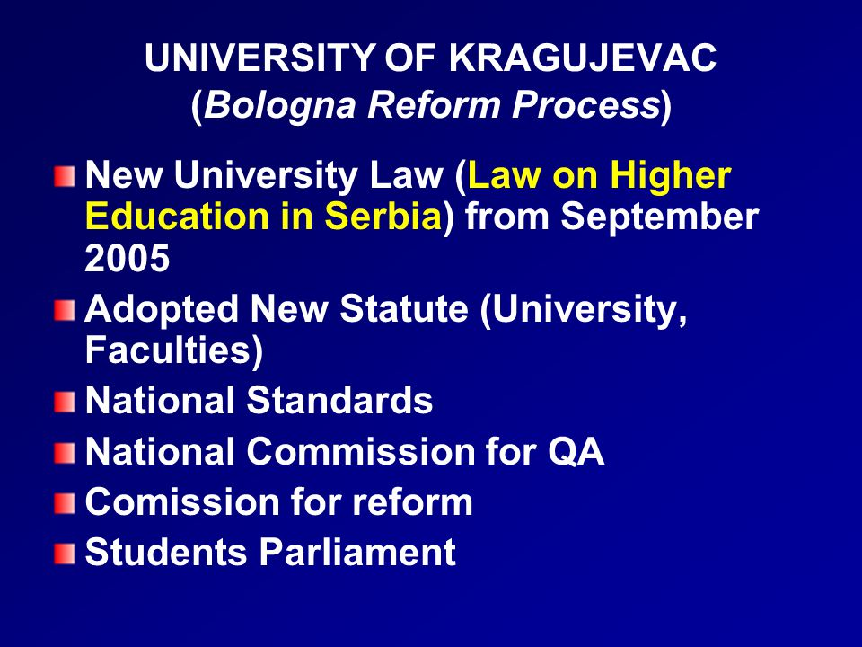 UNIVERSITY OF KRAGUJEVAC (Bologna Reform Process) New University Law (Law on Higher Education in Serbia) from September 2005 Adopted New Statute (University, Faculties) National Standards National Commission for QA Comission for reform Students Parliament