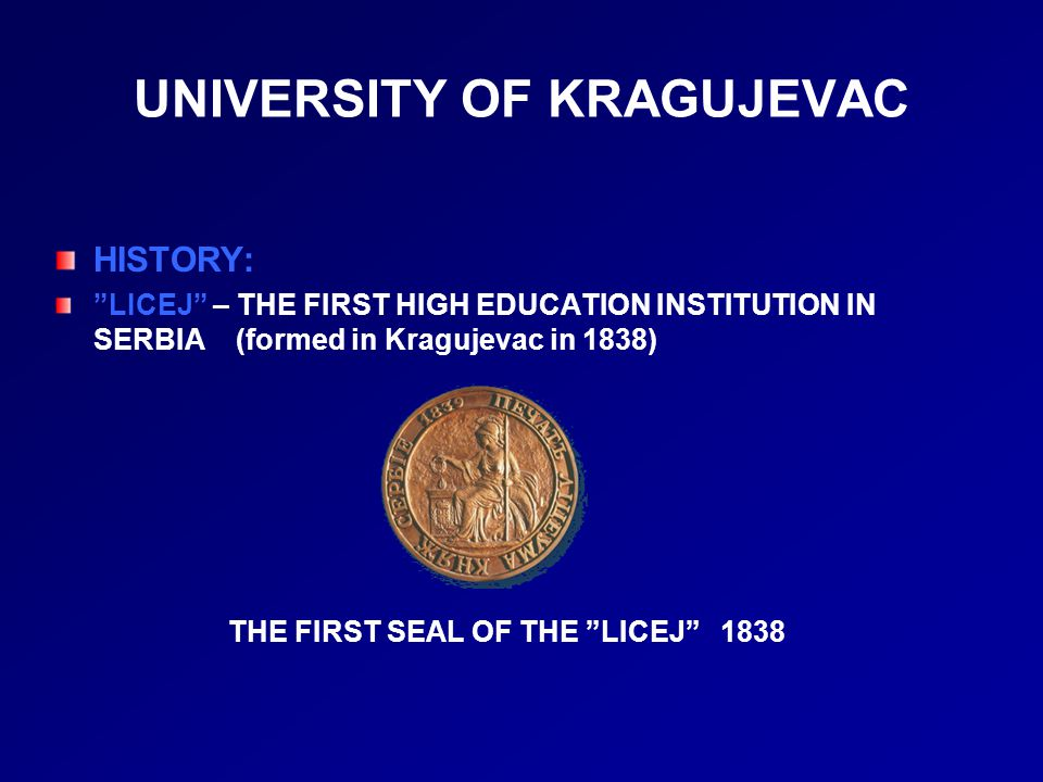 UNIVERSITY OF KRAGUJEVAC HISTORY: LICEJ – THE FIRST HIGH EDUCATION INSTITUTION IN SERBIA (formed in Kragujevac in 1838) THE FIRST SEAL OF THE LICEJ 1838