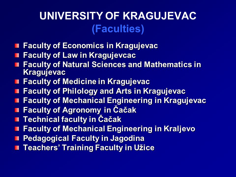 UNIVERSITY OF KRAGUJEVAC (Faculties) Faculty of Economics in Kragujevac Faculty of Law in Kragujevcac Faculty of Natural Sciences and Mathematics in Kragujevac Faculty of Medicine in Kragujevac Faculty of Philology and Arts in Kragujevac Faculty of Mechanical Engineering in Kragujevac Faculty of Agronomy in Čačak Technical faculty in Čačak Faculty of Mechanical Engineering in Kraljevo Pedagogical Facultyin Jagodina Pedagogical Faculty in Jagodina Teachers' Training Facultyin Užice Teachers' Training Faculty in Užice