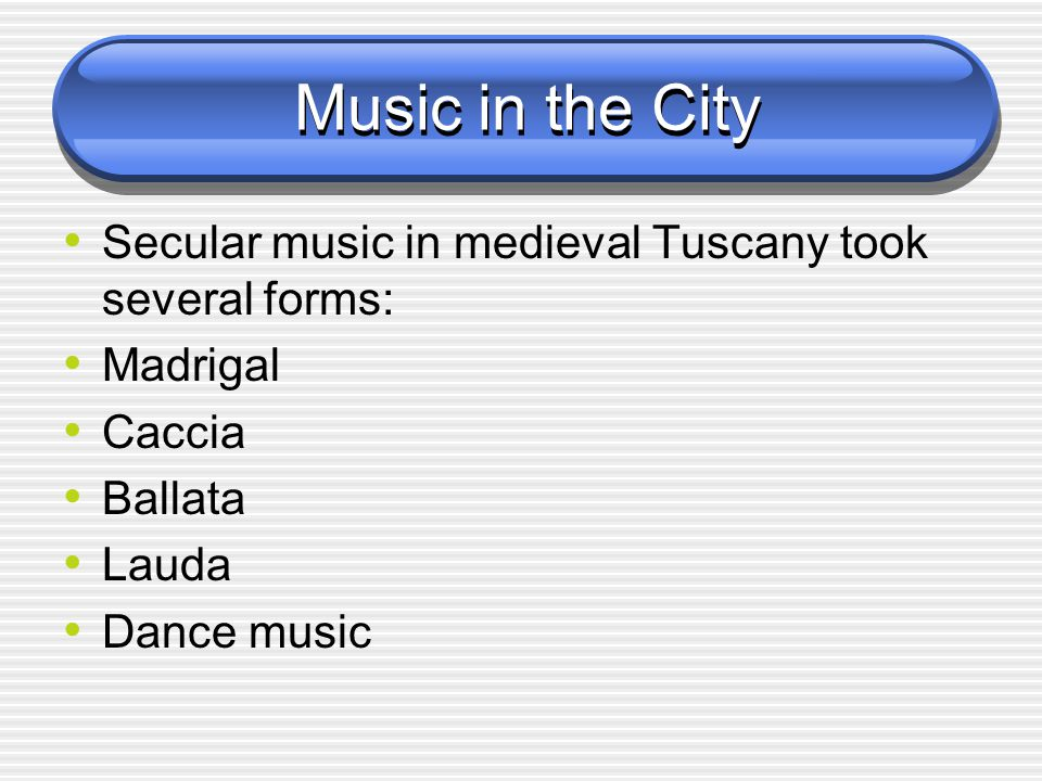 Music in the City Secular music in medieval Tuscany took several forms: Madrigal Caccia Ballata Lauda Dance music