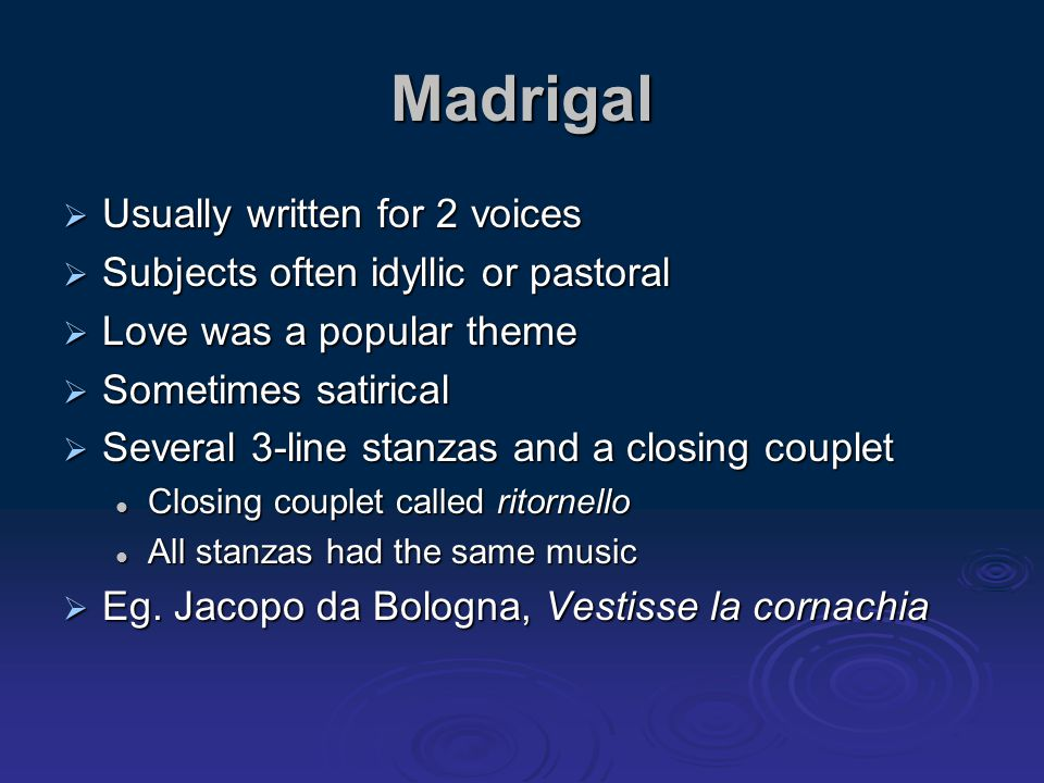 Madrigal  Usually written for 2 voices  Subjects often idyllic or pastoral  Love was a popular theme  Sometimes satirical  Several 3-line stanzas
