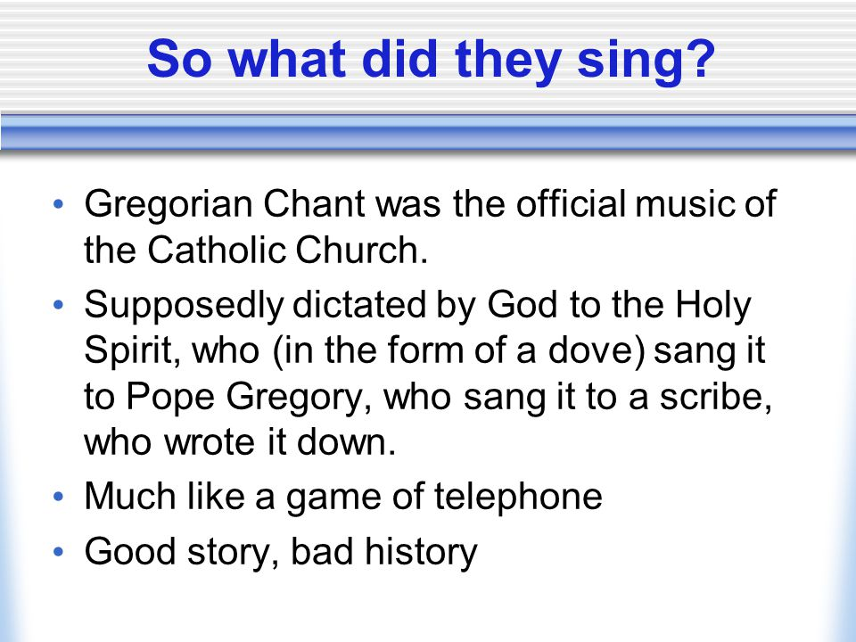 So what did they sing? Gregorian Chant was the official music of the Catholic Church. Supposedly dictated by God to the Holy Spirit, who (in the form