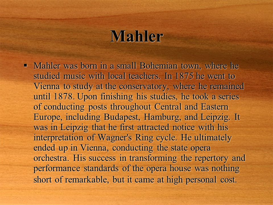 Mahler  Mahler was born in a small Bohemian town, where he studied music with local teachers.