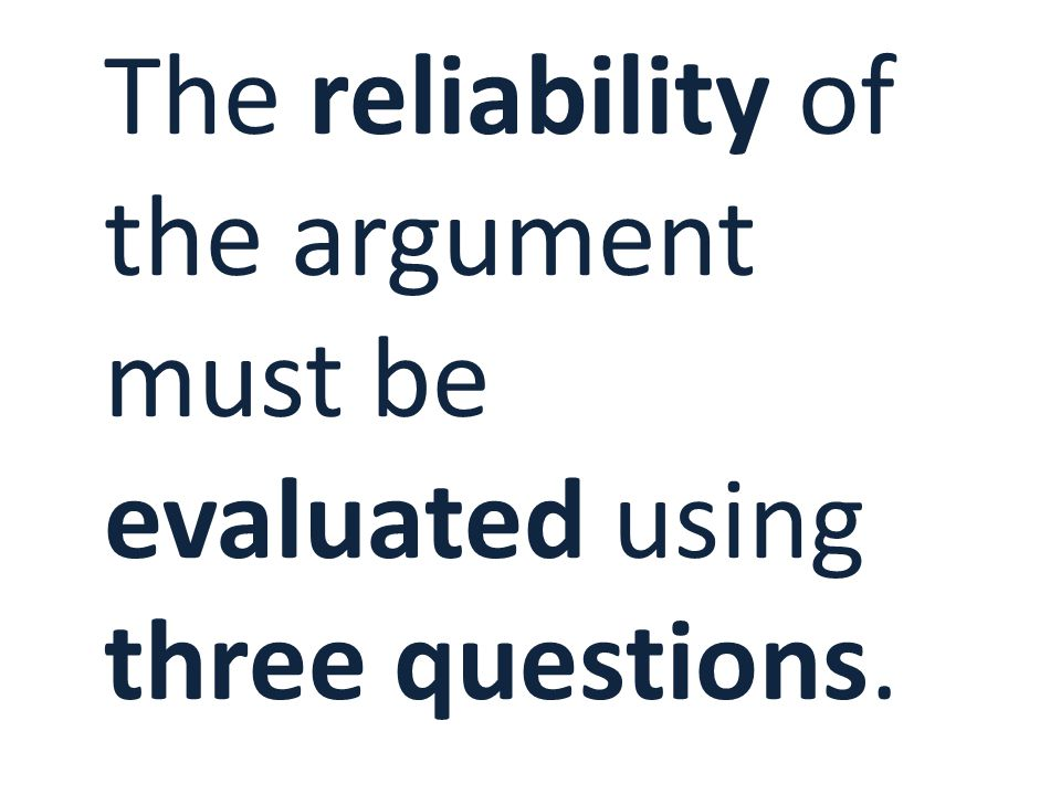 The reliability of the argument must be evaluated using three questions.