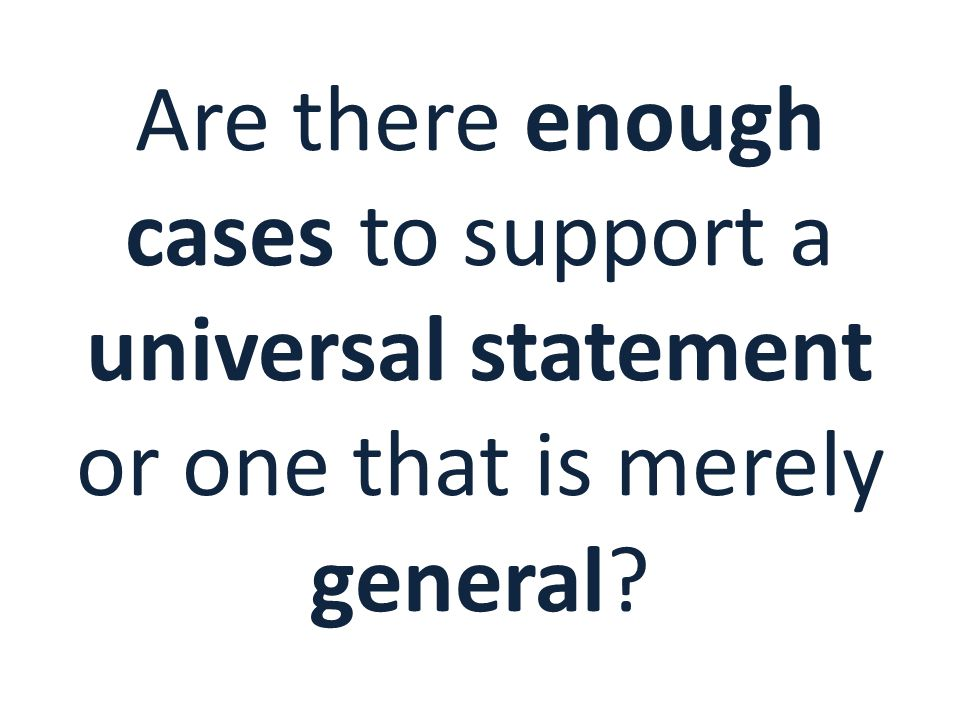 Are there enough cases to support a universal statement or one that is merely general