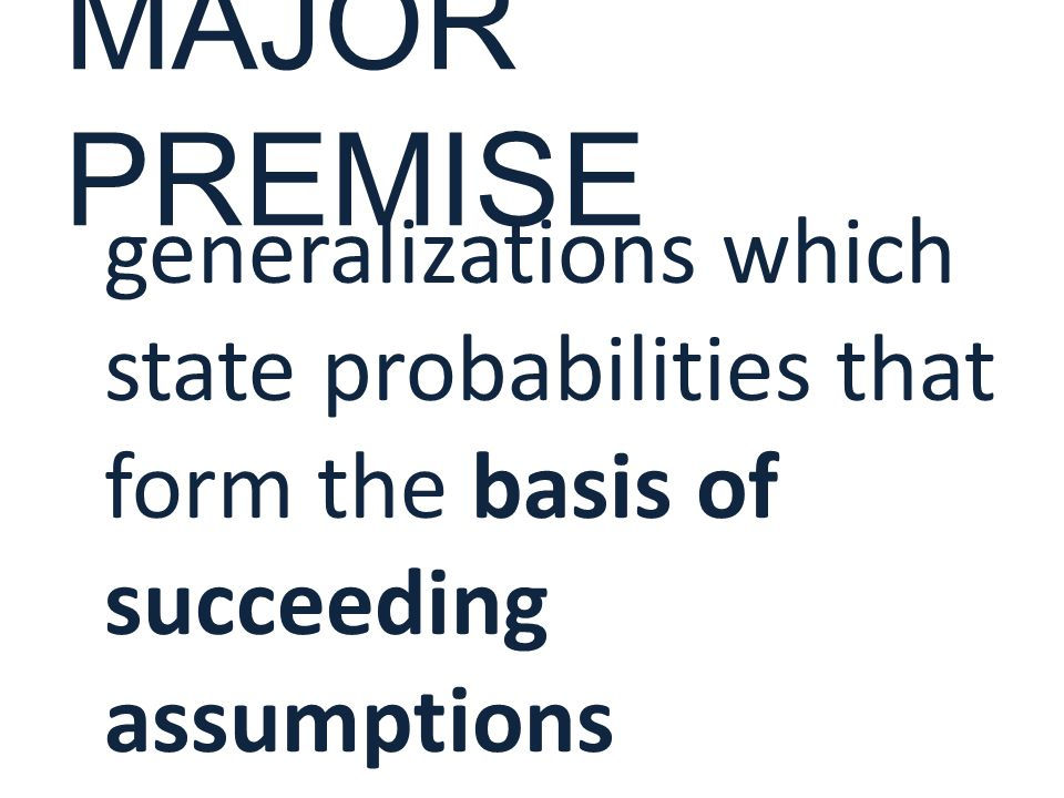 MAJOR PREMISE generalizations which state probabilities that form the basis of succeeding assumptions