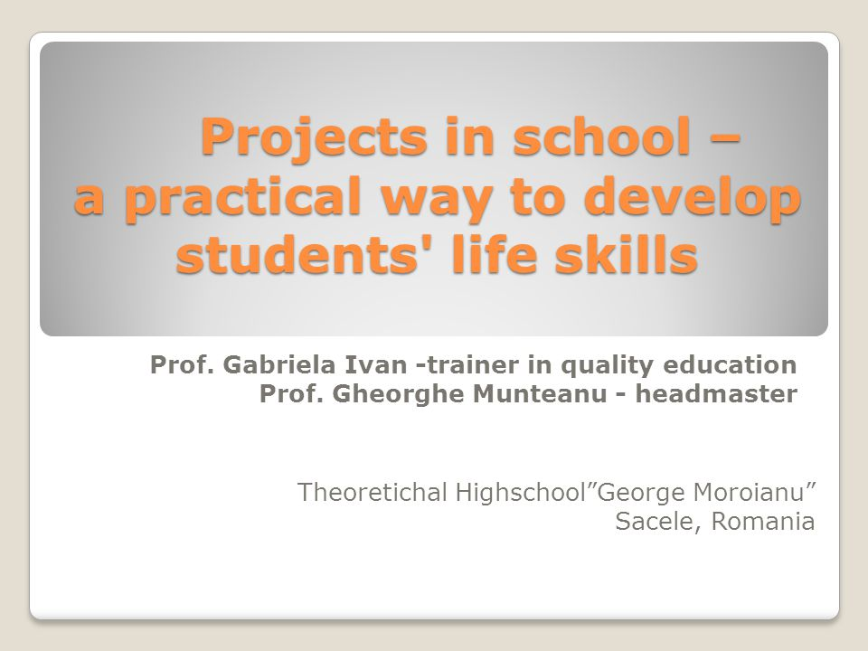 Projects in school – a practical way to develop students life skills Projects in school – a practical way to develop students life skills Prof.