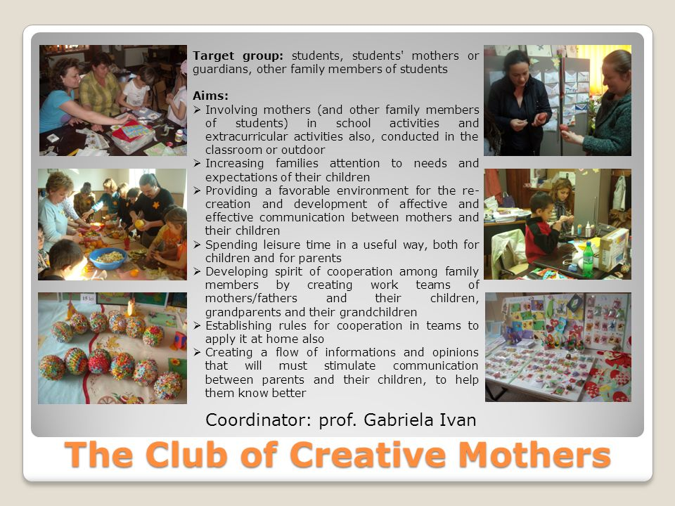 The Club of Creative Mothers Target group: students, students mothers or guardians, other family members of students Aims:  Involving mothers (and other family members of students) in school activities and extracurricular activities also, conducted in the classroom or outdoor  Increasing families attention to needs and expectations of their children  Providing a favorable environment for the re- creation and development of affective and effective communication between mothers and their children  Spending leisure time in a useful way, both for children and for parents  Developing spirit of cooperation among family members by creating work teams of mothers/fathers and their children, grandparents and their grandchildren  Establishing rules for cooperation in teams to apply it at home also  Creating a flow of informations and opinions that will must stimulate communication between parents and their children, to help them know better Coordinator: prof.