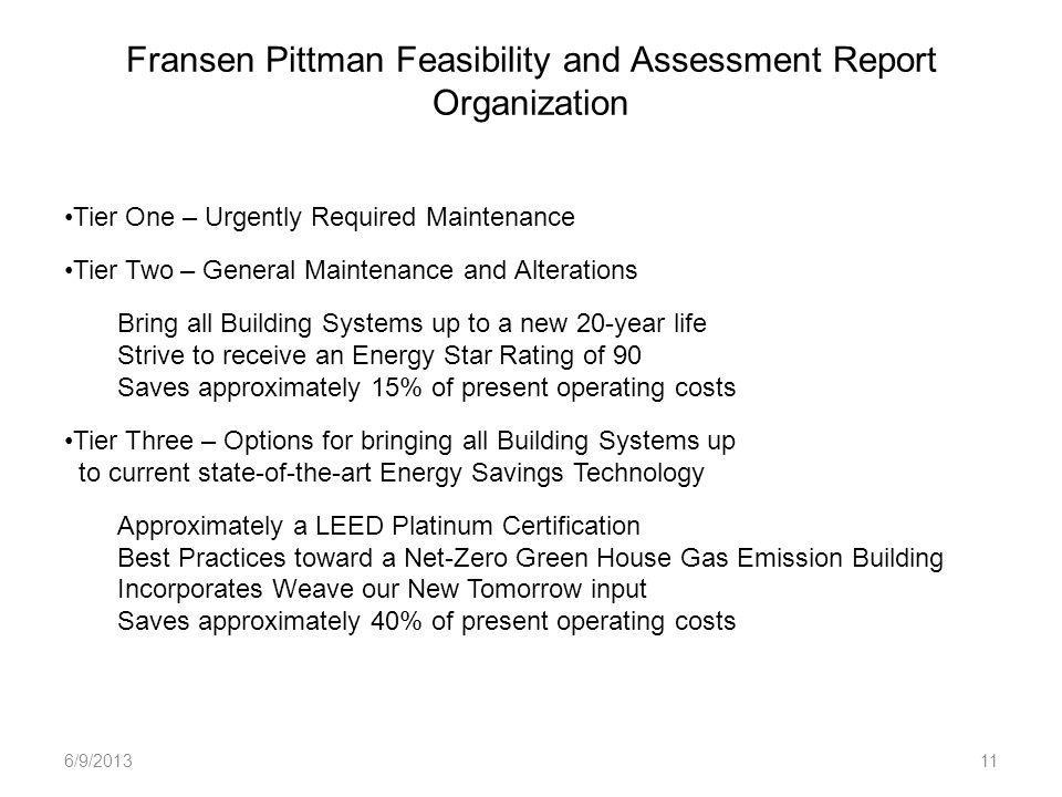 Fransen Pittman Feasibility and Assessment Report Organization 6/9/201311 Tier One – Urgently Required Maintenance Tier Two – General Maintenance and Alterations Bring all Building Systems up to a new 20-year life Strive to receive an Energy Star Rating of 90 Saves approximately 15% of present operating costs Tier Three – Options for bringing all Building Systems up to current state-of-the-art Energy Savings Technology Approximately a LEED Platinum Certification Best Practices toward a Net-Zero Green House Gas Emission Building Incorporates Weave our New Tomorrow input Saves approximately 40% of present operating costs