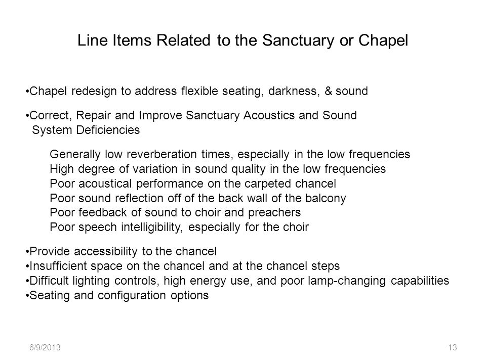 Line Items Related to the Sanctuary or Chapel 6/9/201313 Chapel redesign to address flexible seating, darkness, & sound Correct, Repair and Improve Sanctuary Acoustics and Sound System Deficiencies Generally low reverberation times, especially in the low frequencies High degree of variation in sound quality in the low frequencies Poor acoustical performance on the carpeted chancel Poor sound reflection off of the back wall of the balcony Poor feedback of sound to choir and preachers Poor speech intelligibility, especially for the choir Provide accessibility to the chancel Insufficient space on the chancel and at the chancel steps Difficult lighting controls, high energy use, and poor lamp-changing capabilities Seating and configuration options