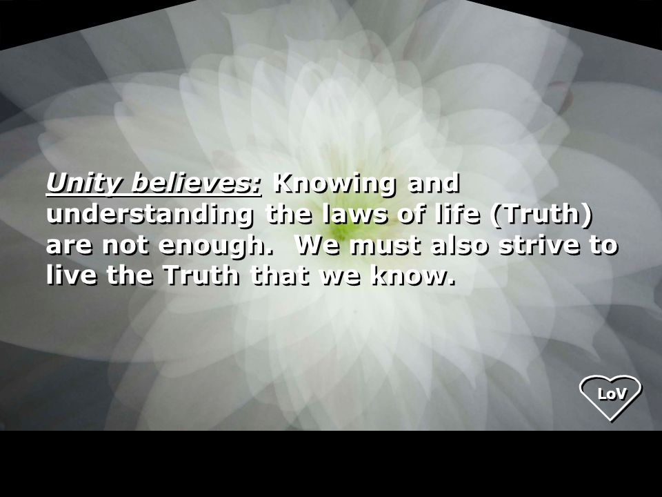 LoV Unity believes: Knowing and understanding the laws of life (Truth) are not enough.