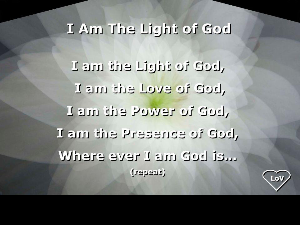 I am the Light of God, I am the Love of God, I am the Power of God, I am the Presence of God, Where ever I am God is… (repeat) I am the Light of God, I am the Love of God, I am the Power of God, I am the Presence of God, Where ever I am God is… (repeat) I Am The Light of God