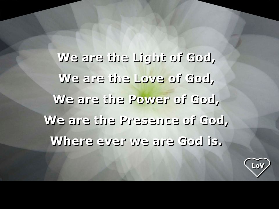 LoV We are the Light of God, We are the Love of God, We are the Power of God, We are the Presence of God, Where ever we are God is.