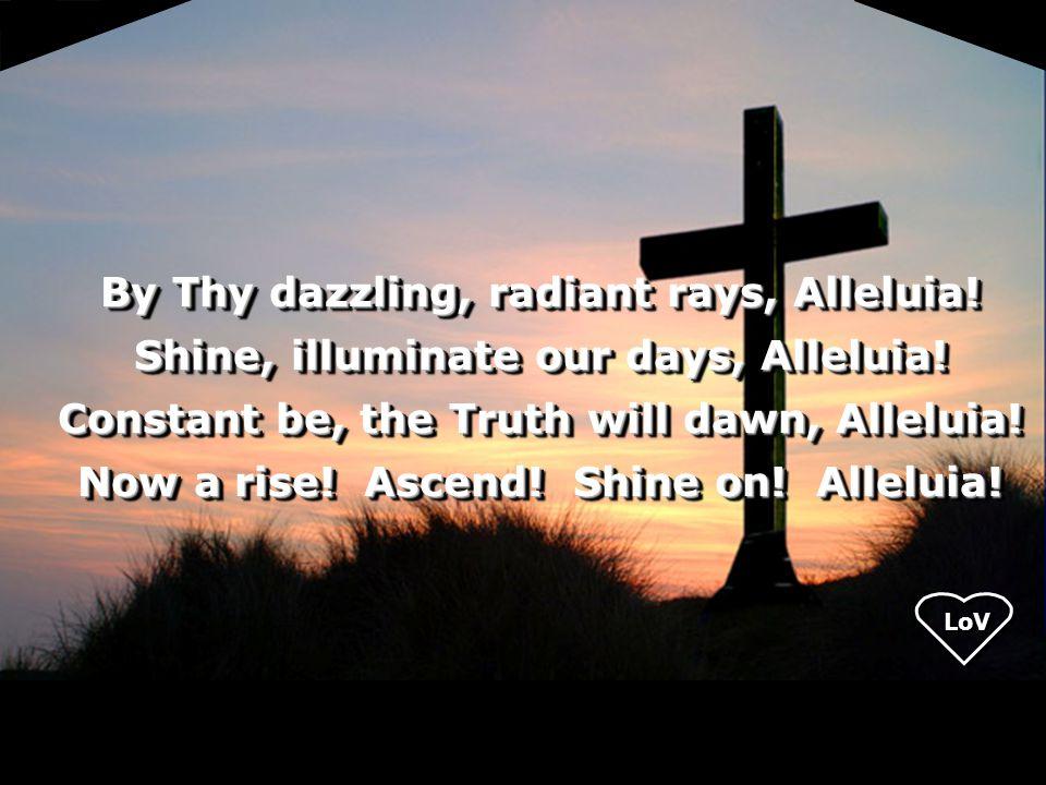 LoV By Thy dazzling, radiant rays, Alleluia. Shine, illuminate our days, Alleluia.
