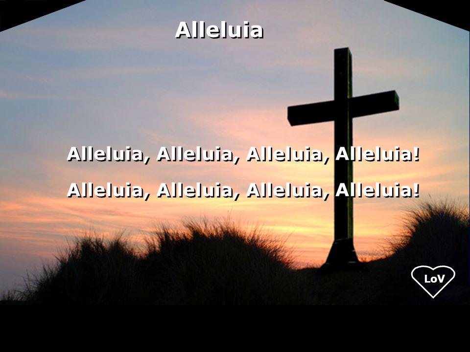 Alleluia, Alleluia, Alleluia, Alleluia! Alleluia