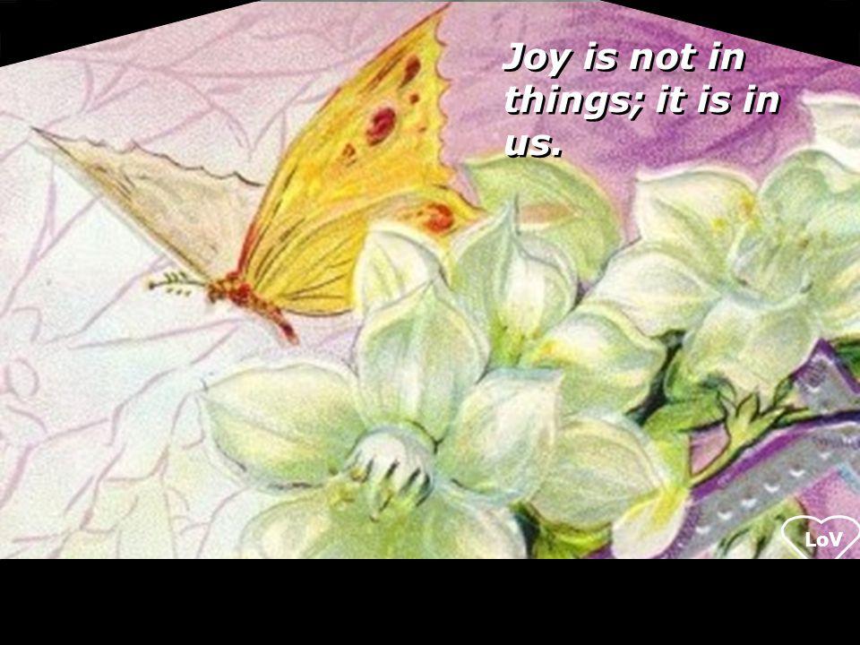 LoV Joy is not in things; it is in us.