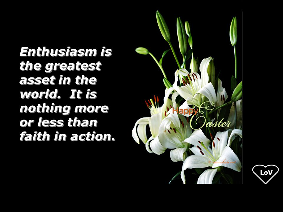 LoV Enthusiasm is the greatest asset in the world. It is nothing more or less than faith in action.