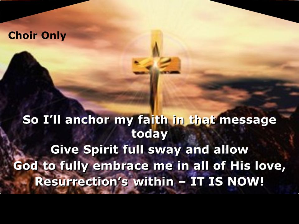 So I'll anchor my faith in that message today Give Spirit full sway and allow God to fully embrace me in all of His love, Resurrection's within – IT IS NOW.