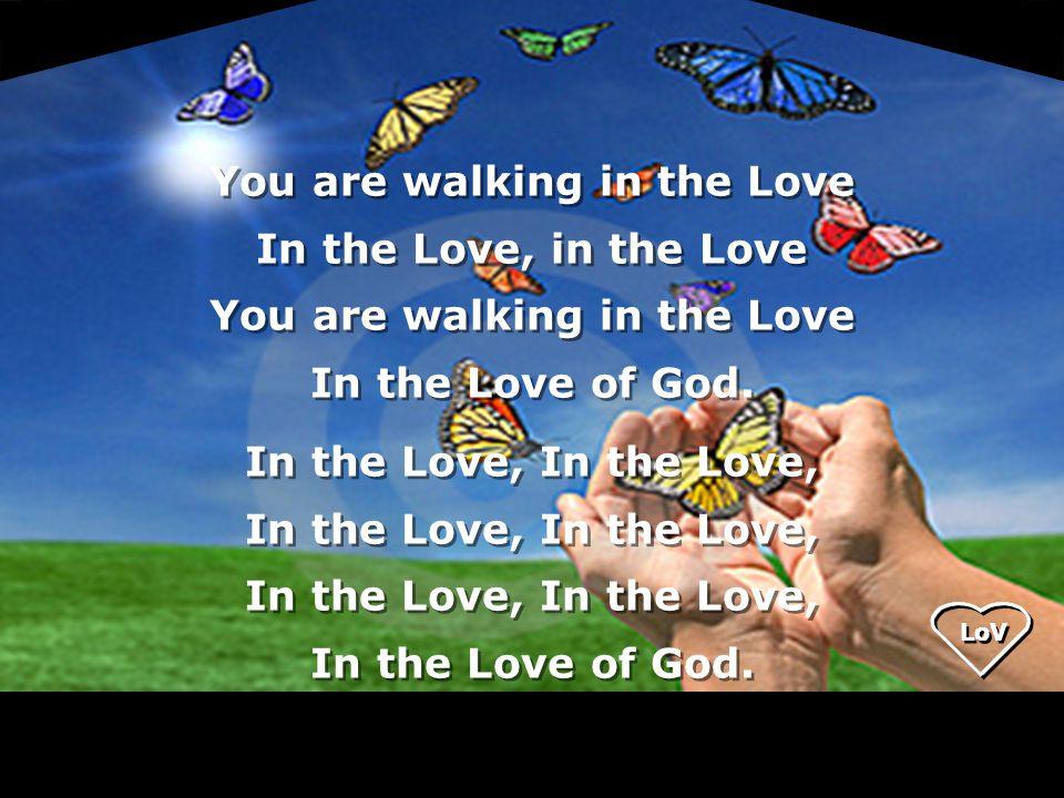 LoV You are walking in the Love In the Love, in the Love You are walking in the Love In the Love of God.