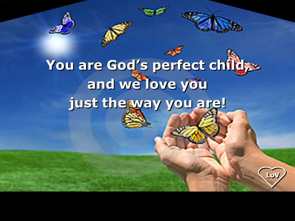 You are God's perfect child, and we love you just the way you are.