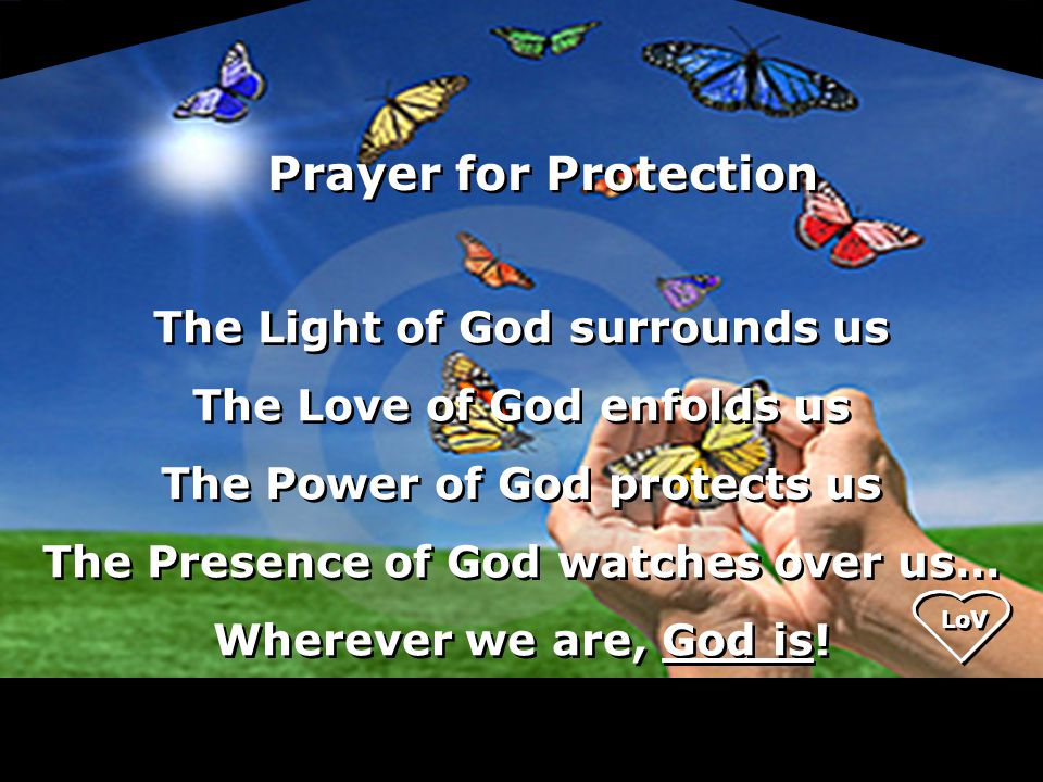 The Light of God surrounds us The Love of God enfolds us The Power of God protects us The Presence of God watches over us… Wherever we are, God is.