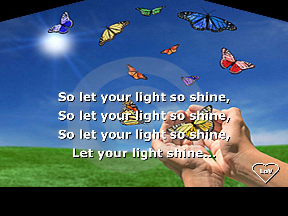 LoV So let your light so shine, Let your light shine...