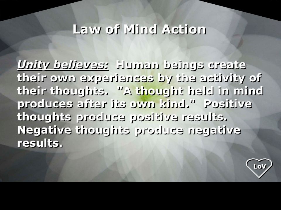 LoV Unity believes: Human beings create their own experiences by the activity of their thoughts.