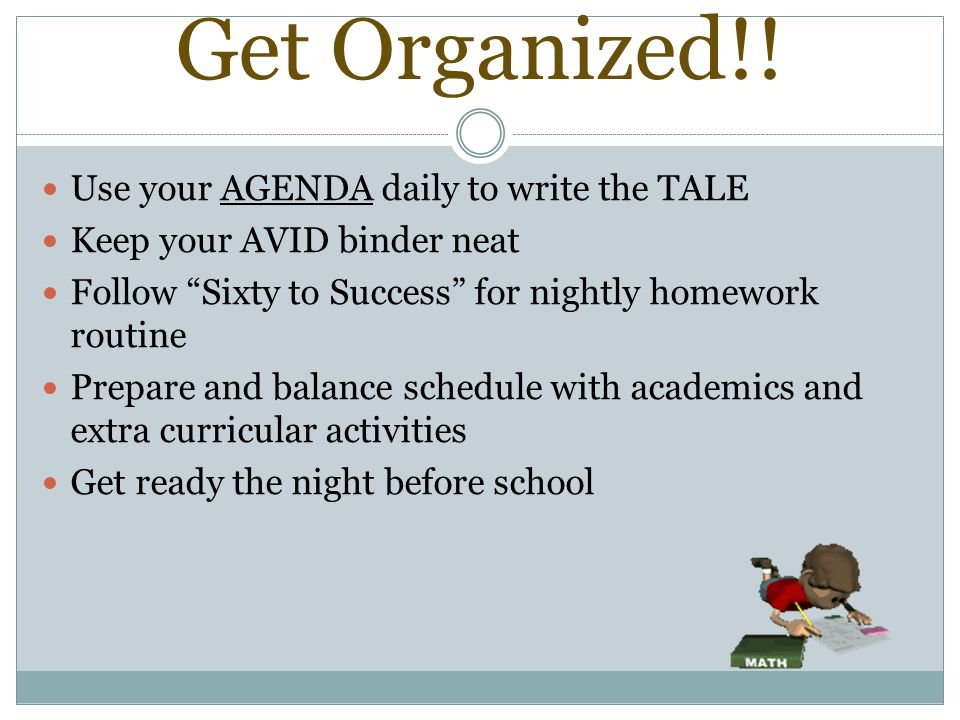 """Get Organized!! Use your AGENDA daily to write the TALE Keep your AVID binder neat Follow """"Sixty to Success"""" for nightly homework routine Prepare and"""