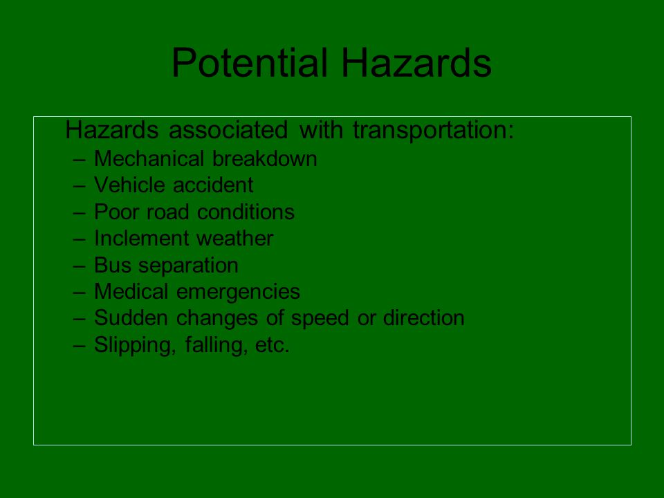 Potential Hazards Hazards associated with transportation: –Mechanical breakdown –Vehicle accident –Poor road conditions –Inclement weather –Bus separation –Medical emergencies –Sudden changes of speed or direction –Slipping, falling, etc.