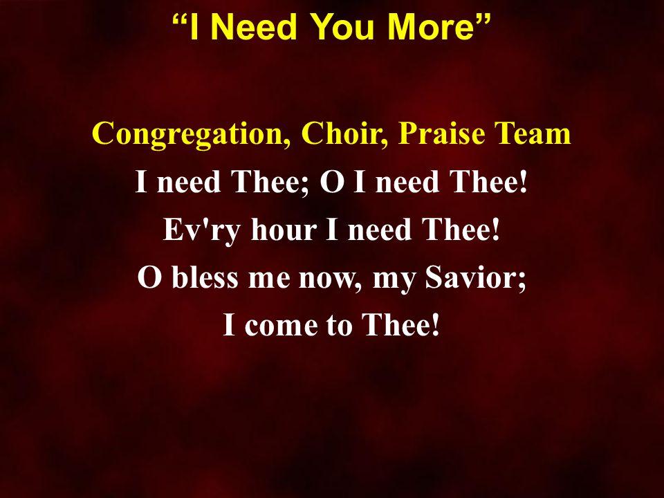 "Congregation, Choir, Praise Team I need Thee; O I need Thee! Ev'ry hour I need Thee! O bless me now, my Savior; I come to Thee! ""I Need You More"""
