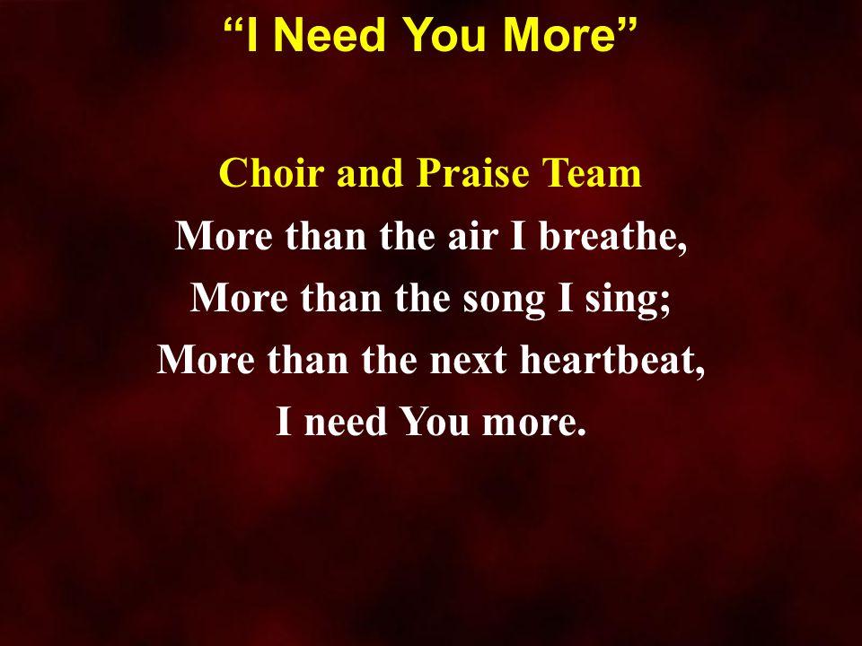 """Choir and Praise Team More than the air I breathe, More than the song I sing; More than the next heartbeat, I need You more. """"I Need You More"""""""
