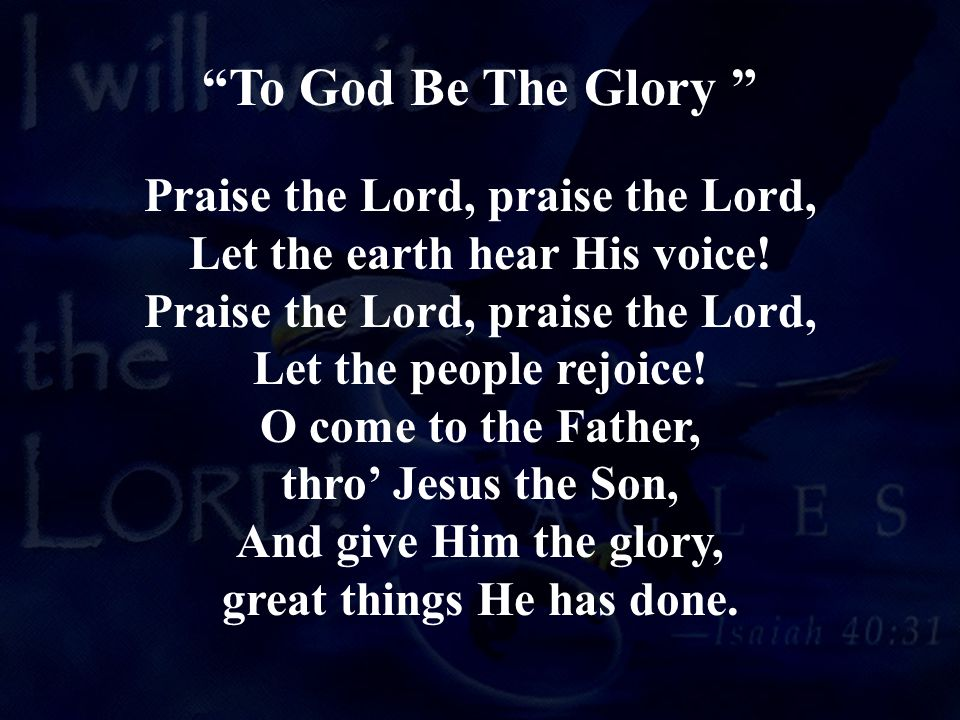 Praise the Lord, praise the Lord, Let the earth hear His voice! Praise the Lord, praise the Lord, Let the people rejoice! O come to the Father, thro'