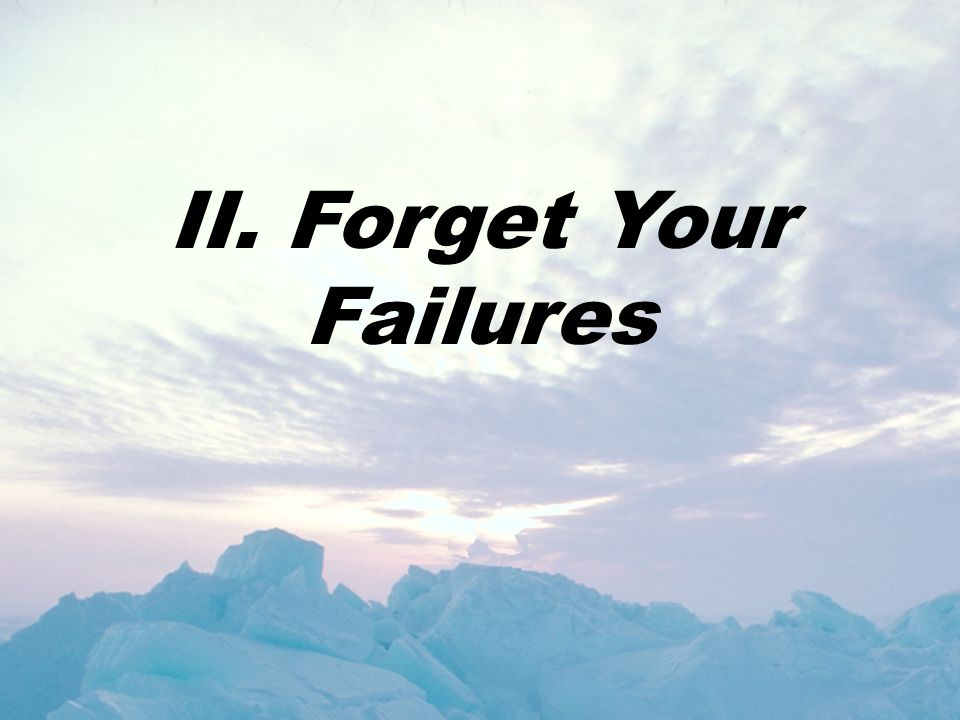 II. Forget Your Failures