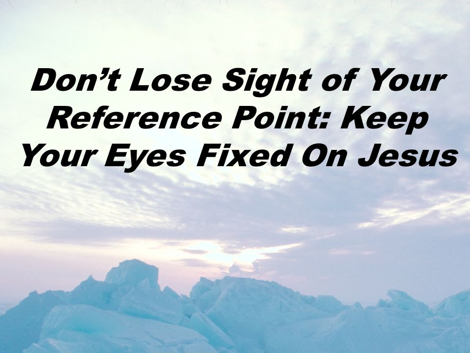 Don't Lose Sight of Your Reference Point: Keep Your Eyes Fixed On Jesus