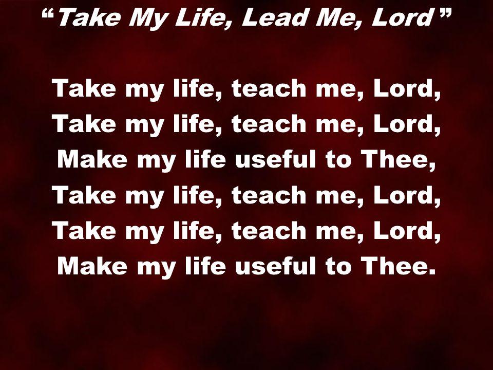 "Take my life, teach me, Lord, Make my life useful to Thee, Take my life, teach me, Lord, Make my life useful to Thee. ""Take My Life, Lead Me, Lord """