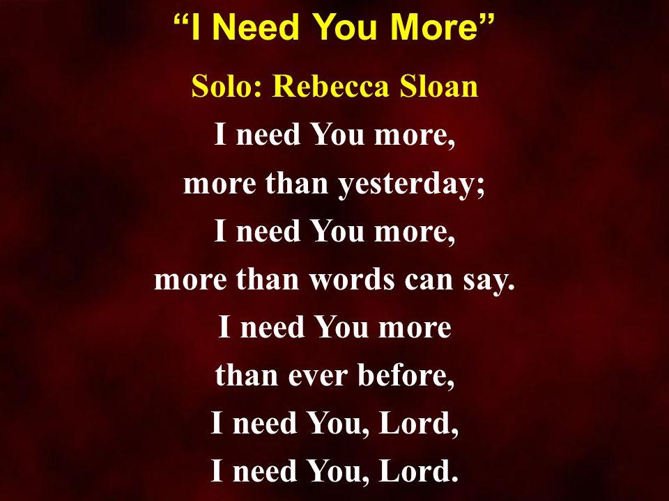 Solo: Rebecca Sloan I need You more, more than yesterday; I need You more, more than words can say. I need You more than ever before, I need You, Lord