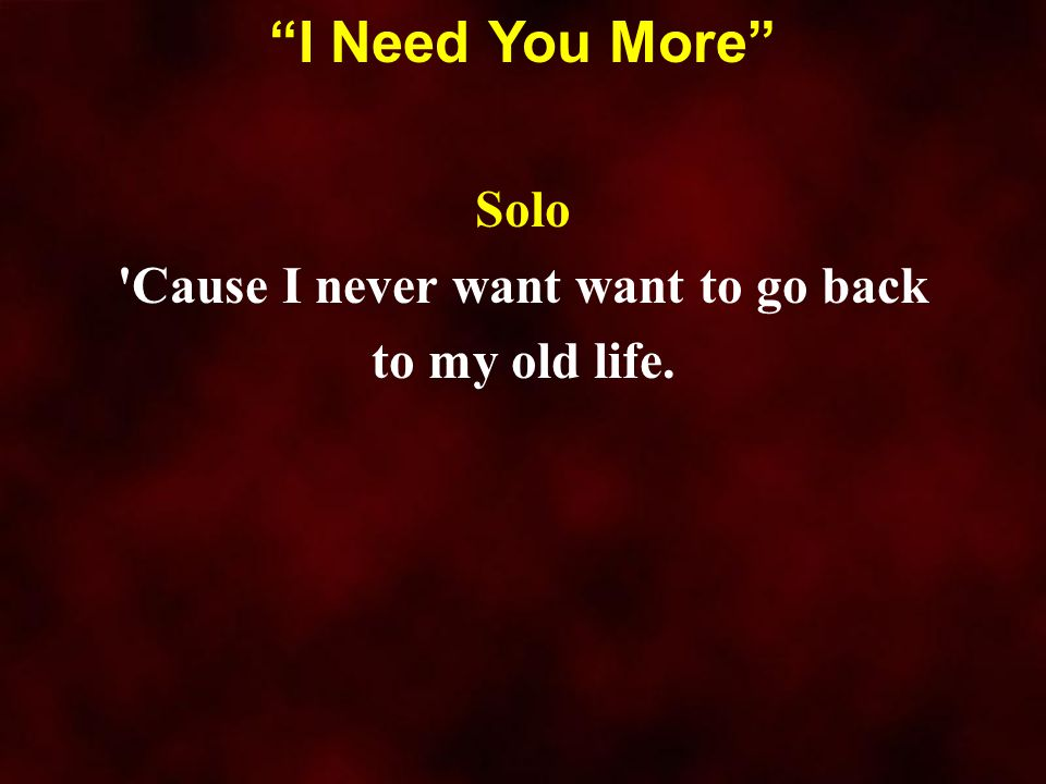 """Solo 'Cause I never want want to go back to my old life. """"I Need You More"""""""