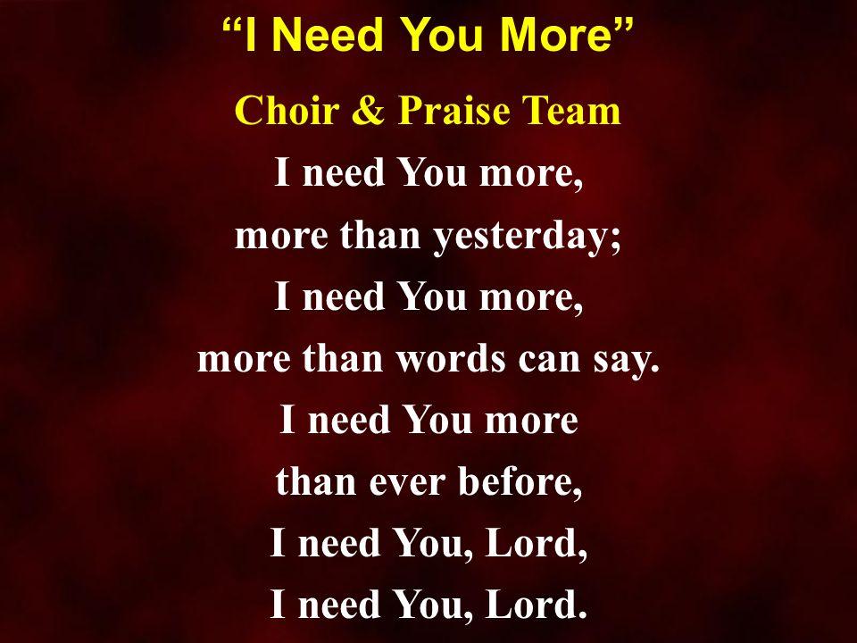 Choir & Praise Team I need You more, more than yesterday; I need You more, more than words can say. I need You more than ever before, I need You, Lord