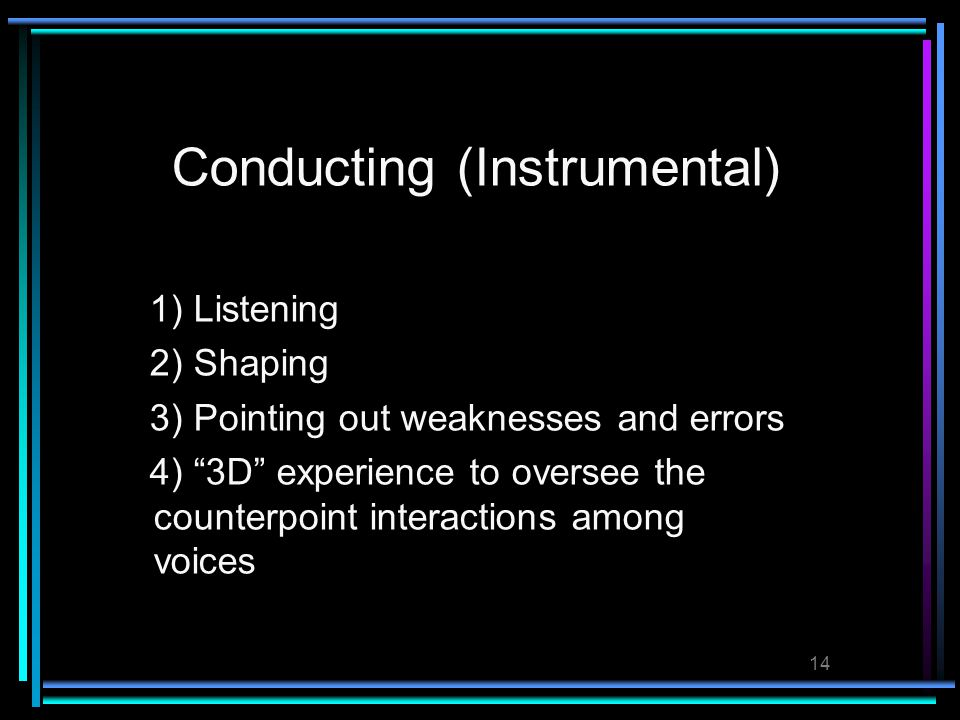 14 Conducting (Instrumental) 1) Listening 2) Shaping 3) Pointing out weaknesses and errors 4) 3D experience to oversee the counterpoint interactions among voices