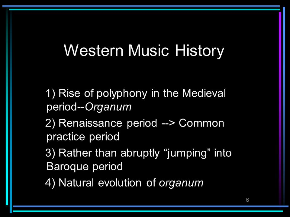 6 Western Music History 1) Rise of polyphony in the Medieval period--Organum 2) Renaissance period --> Common practice period 3) Rather than abruptly jumping into Baroque period 4) Natural evolution of organum